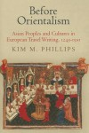 Before Orientalism: Asian Peoples and Cultures in European Travel Writing, 1245-1510 - Kim M Phillips
