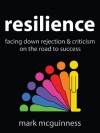 Resilience: Facing Down Rejection and Criticism on the Road to Success - Mark McGuinness