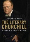 The Literary Churchill: Author, Reader, Actor: Writer, Reader, Actor - Jonathan Rose