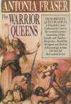 The Warrior Queens: The Legends and the Lives of the Women Who Have Led Their Nations in War - Antonia Fraser