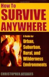 How to Survive Anywhere: A Guide for Urban, Suburban, Rural, and Wilderness Environments - Christopher Nyerges