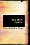 The Chief Legatee - Anna Katharine Green