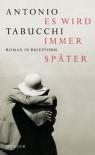 Es wird immer später. Roman in Briefform - Antonio Tabucchi