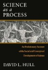 Science as a Process: An Evolutionary Account of the Social and Conceptual Development of Science - Ddavid L. Hull, Ddavid L. Hull