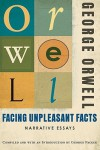 Facing Unpleasant Facts: Narrative Essays - George Orwell, George Packer