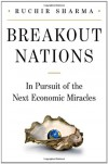 Breakout Nations: In Pursuit of the Next Economic Miracles - Ruchir Sharma