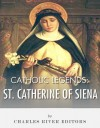 Catholic Legends: The Life and Legacy of St. Catherine of Siena - Charles River Editors