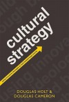 Cultural Strategy: Using Innovative Ideologies to Build Breakthrough Brands - Douglas B. Holt, Douglas Cameron