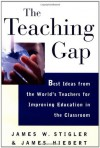 The Teaching Gap: Best Ideas from the World's Teachers for Improving Education in the Classroom - James W. Stigler, James Hiebert