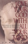 Love Your God with All Your Mind: The Role of Reason in the Life of the Soul - J.P. Moreland, Dallas Willard