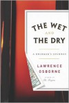 The Wet and the Dry: Ventures into Worlds Where Alcohol Is Embraced...or Forbidden - Lawrence Osborne