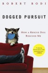 Dogged Pursuit: How a Rescue Dog Rescued Me - Robert Rodi