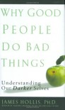 Why Good People Do Bad Things: Understanding Our Darker Selves - James Hollis
