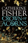 Crown Of Acorns - Catherine Fisher