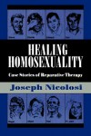 Healing Homosexuality: Case Stories of Reparative Therapy - Joseph Nicolosi;Lucy Freeman