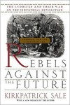 Rebels Against The Future: The Luddites And Their War On The Industrial Revolution: Lessons For The Computer Age - Kirkpatrick Sale