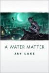 A Water Matter - Jay Lake