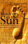 Shadows in the Sun: Travels to Landscapes of Spirit and Desire - Wade Davis, Lauren Marino