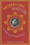 Sacred Cow, Mad Cow: A History of Food Fears - Madeleine Ferrieres,  Jody Gladding (Translator)