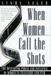 When Women Call the Shots: The Developing Power and Influence of Women in Television and Film - Linda Seger