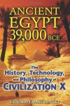 Ancient Egypt 39,000 BCE: The History, Technology, and Philosophy of Civilization X - Edward F. Malkowski