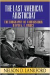 The Last American Aristocrat: The Biography of Ambassador David K.E. Bruce, 1898-1977 - Nelson D. Lankford