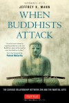 When Buddhists Attack: The Curious Relationship Between Zen and the Martial Arts - Jeffrey K. Mann