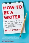How to Be a Writer: The Definitive Guide to Getting Published and Making a Living from Writing - Sally O'Reilly, Fay Weldon