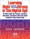 Learning Right from Wrong in the Digital Age: An Ethics Guide for Parents, Teachers, Librarians, and Others Who Care about Computer-Using Young People - Doug Johnson