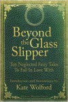 Beyond the Glass Slipper: Ten Neglected Fairy Tales To Fall In Love With - Kate Wolford