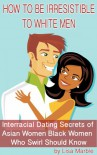 How to be Irresistible to White Men: Interracial Dating Secrets of Asian Women Black Women Who Swirl Ought to Know - Lisa Marble