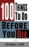 100 Things To Do Before You Die - Christopher J. Smith