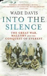 Into The Silence: The Great War, Mallory and the Conquest of Everest - Wade Davis