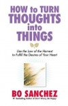 How to Turn Thoughts into Things (Use the Law of the Harvest to Fulfill the Desires of Your Heart) - Bo Sanchez