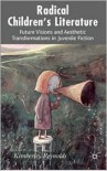 Radical Children's Literature: Future Visions and Aesthetic Transformations in Juvenile Fiction - Kimberley Reynolds