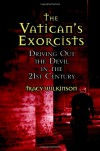 The Vatican's Exorcists: Driving Out the Devil in the 21st Century - Tracy Wilkinson