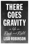 There Goes Gravity: A Life in Rock and Roll - Lisa Robinson