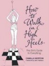How to Walk in High Heels: The Girl's Guide to Everything - Camilla Morton