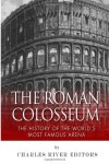 The Roman Colosseum: The History of the World's Most Famous Arena - Charles River Editors