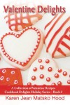 Valentine Delights Cookbook: A Collection Of Valentine Recipes - Karen Jean Matsko Hood