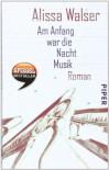 Am Anfang war die Nacht Musik: Roman - Alissa Walser