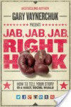 Jab, Jab, Jab, Jab, Jab, Right Hook: Connect with Customers Using the New Science of Storytelling - Gary Vaynerchuk