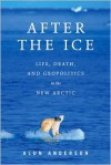 After the Ice: Life, Death, and Geopolitics in the New Arctic - Alun  Anderson