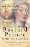 Bastard Prince: Henry VIII's Lost Son - Beverley A. Murphy