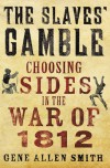 The Slaves' Gamble: Choosing Sides in the War of 1812 - Gene Allen Smith