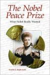 The Nobel Peace Prize: What Nobel Really Wanted - Fredrik S. Heffermehl