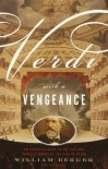 Verdi With a Vengeance: An Energetic Guide to the Life and Complete Works of the King of Opera - William Berger