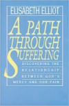 A Path Through Suffering: Discovering the Relationship Between God's Mercy and Our Pain - Elisabeth Elliot