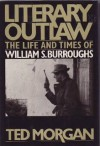 Literary Outlaw: The Life and Times of William S. Burroughs - Ted Morgan