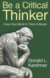 Be a Critical Thinker: Hone Your Mind to Think Critically - Donald Karshner